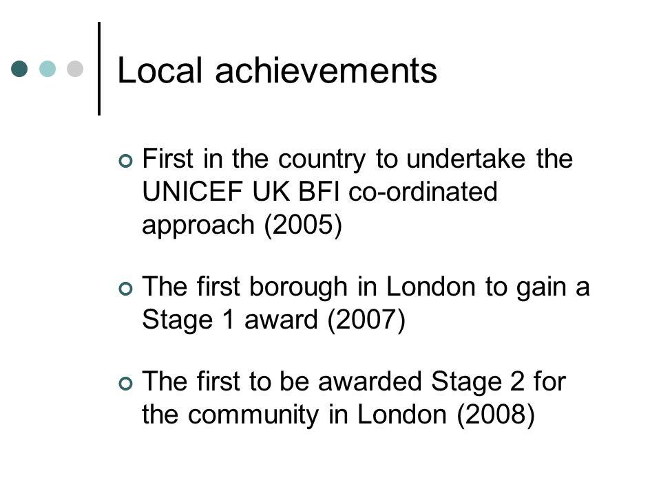 Local achievements First in the country to undertake the UNICEF UK BFI co-ordinated approach (2005) The first borough in London to gain a Stage 1 awar