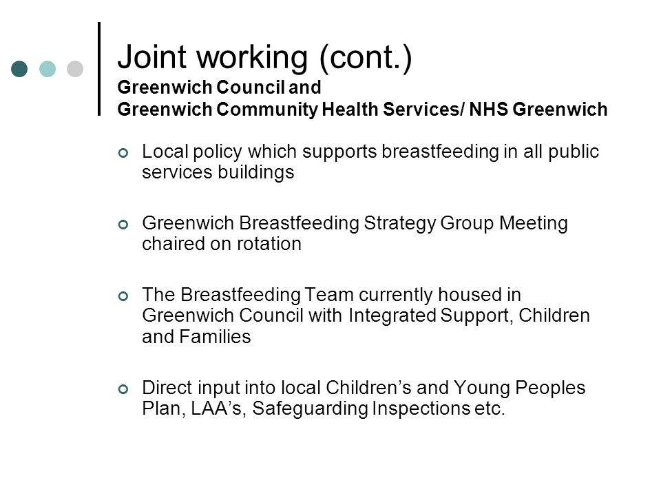Joint working (cont.) Greenwich Council and Greenwich Community Health Services/ NHS Greenwich Local policy which supports breastfeeding in all public