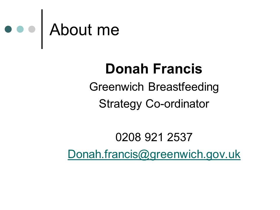 About me Donah Francis Greenwich Breastfeeding Strategy Co-ordinator 0208 921 2537 Donah.francis@greenwich.gov.uk