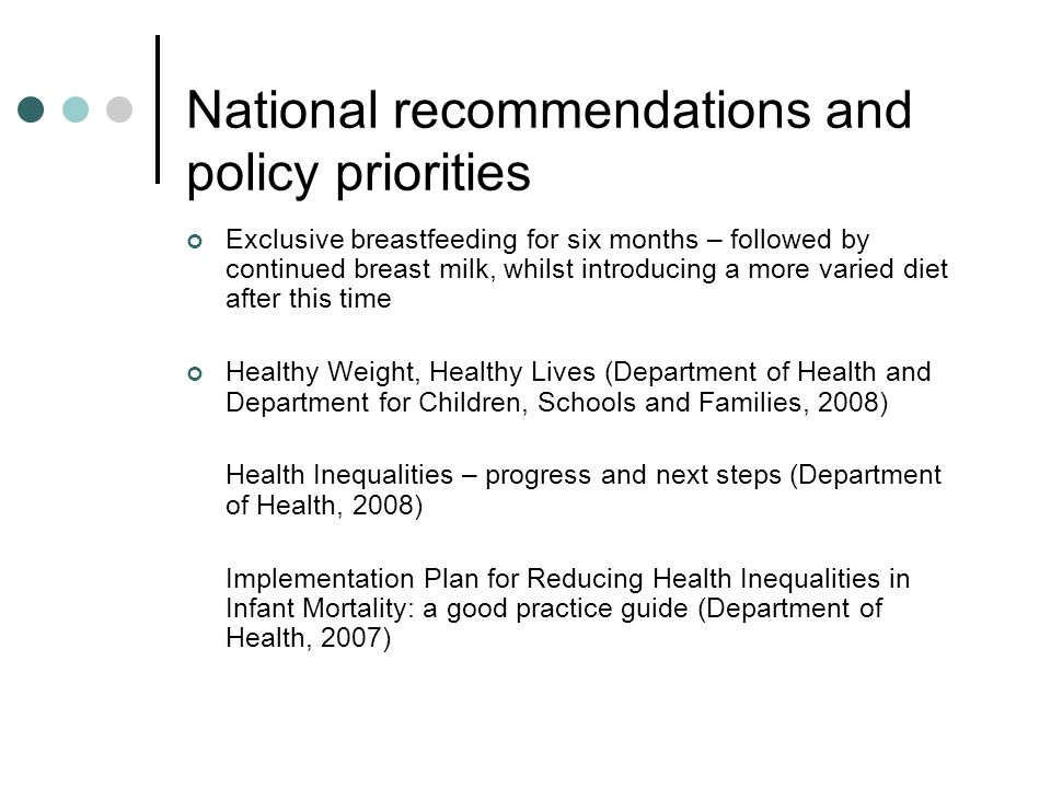 National recommendations and policy priorities Exclusive breastfeeding for six months – followed by continued breast milk, whilst introducing a more v