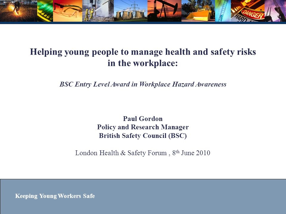 Keeping Young Workers Safe The benefits for you… Help to support a nationwide charitable initiative which has already benefitted 50,000 young people Be part of the campaign to help lower the frequency of injuries and deaths involving young workers The challenge is to become the first London borough to have every secondary school registered to deliver the programme.