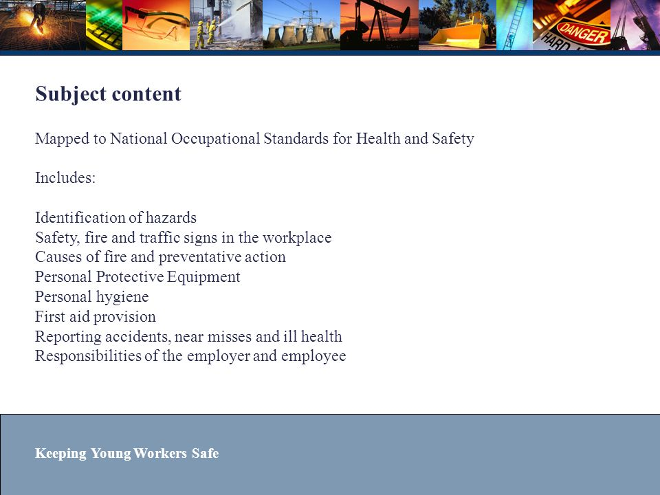Keeping Young Workers Safe Subject content Mapped to National Occupational Standards for Health and Safety Includes: Identification of hazards Safety,