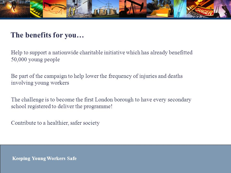 Keeping Young Workers Safe The benefits for you… Help to support a nationwide charitable initiative which has already benefitted 50,000 young people B