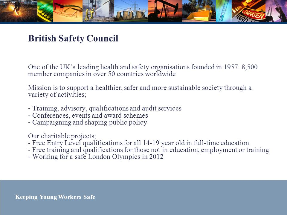 Keeping Young Workers Safe Delivery Suggested that schools deliver the qualification as part of build-up to work experience 8 hours recommended to complete learning and assessment Assessed by a simple portfolio of evidence Other suggestions; School Workplace Hazard Awareness Day, invite local employers to give talks about workplace hazards, take part in BSC poster/video competitions Progression route… Students can progress to the (higher level) BSC Level 1 Certificate in Health and Safety at Work
