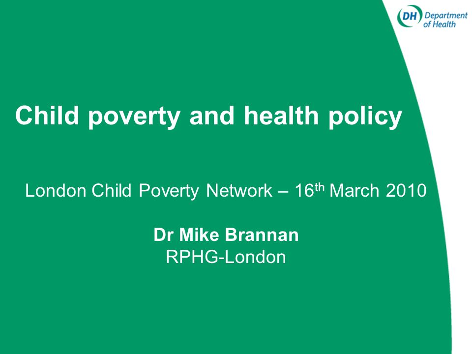 Child poverty – National policies 1.National Child Poverty Strategy (Ending child poverty: everybodys business) 2.Public service agreements (PSAs): Child health and well-being (PSA 12) Health inequalities (PSA 18) Increase the number of children and young people on the path to success (PSA14)