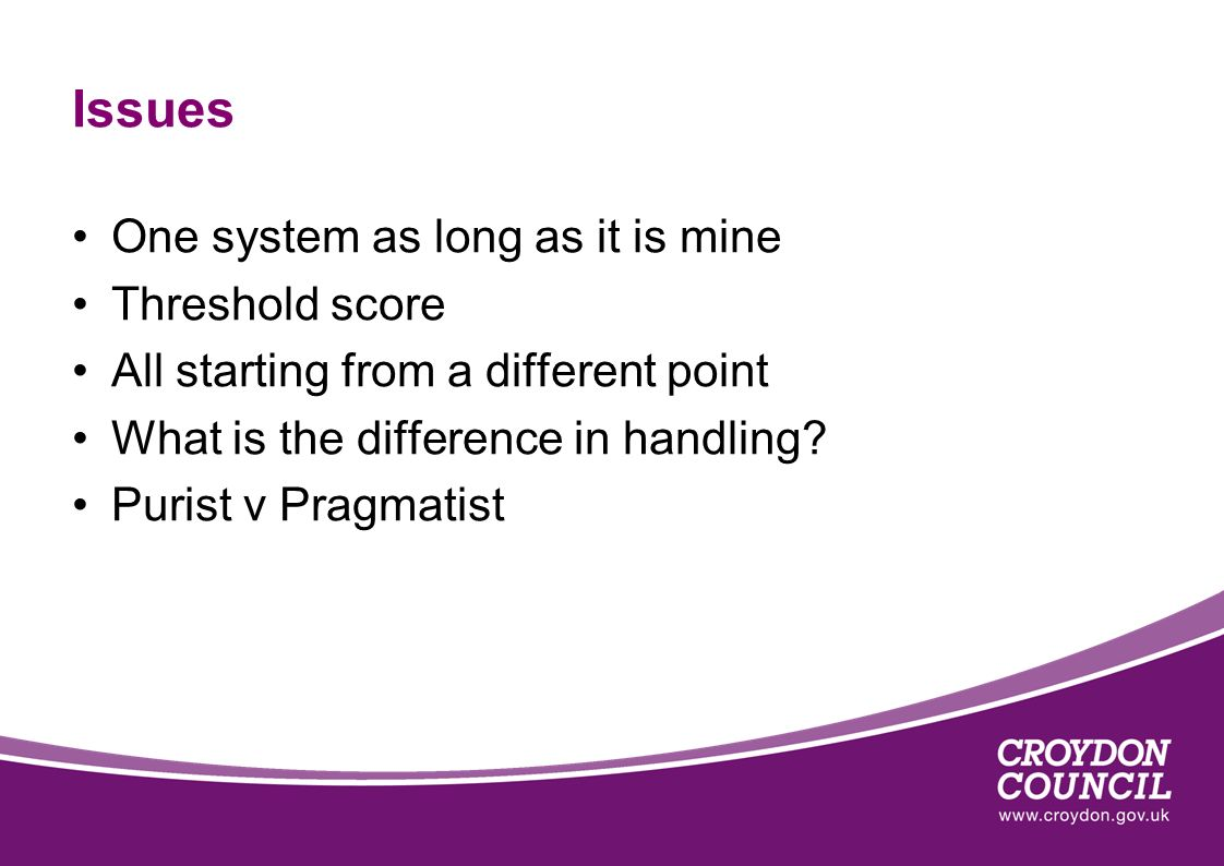 Issues One system as long as it is mine Threshold score All starting from a different point What is the difference in handling? Purist v Pragmatist