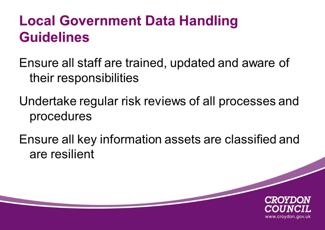 Local Government Data Handling Guidelines Ensure all staff are trained, updated and aware of their responsibilities Undertake regular risk reviews of all processes and procedures Ensure all key information assets are classified and are resilient