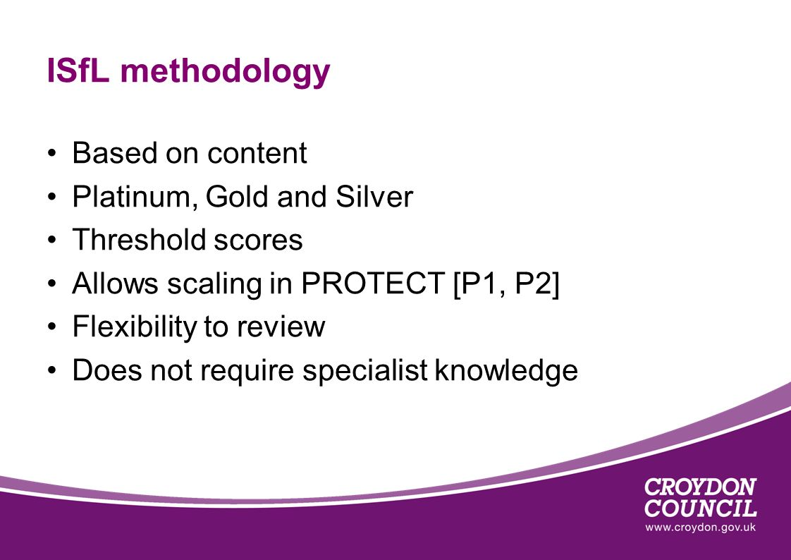 ISfL methodology Based on content Platinum, Gold and Silver Threshold scores Allows scaling in PROTECT [P1, P2] Flexibility to review Does not require specialist knowledge