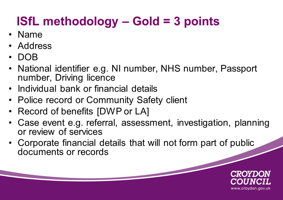 ISfL methodology – Gold = 3 points Name Address DOB National identifier e.g. NI number, NHS number, Passport number, Driving licence Individual bank o