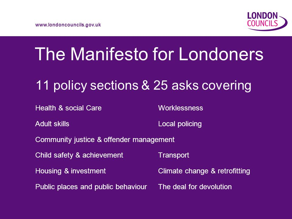 www.londoncouncils.gov.uk The Manifesto for Londoners 11 policy sections & 25 asks covering Health & social Care Worklessness Adult skills Local policing Community justice & offender management Child safety & achievement Transport Housing & investment Climate change & retrofitting Public places and public behaviour The deal for devolution