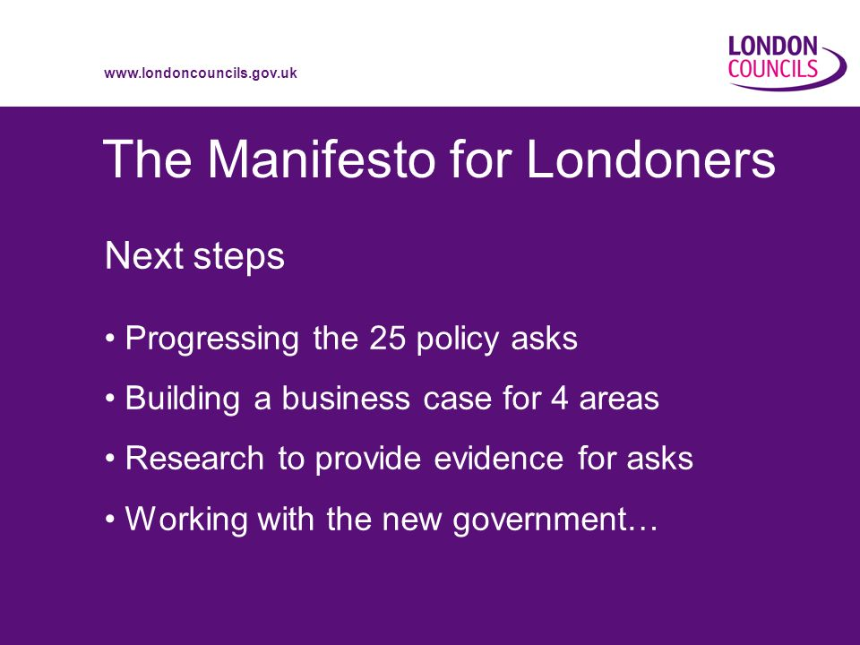 www.londoncouncils.gov.uk The Manifesto for Londoners Next steps Progressing the 25 policy asks Building a business case for 4 areas Research to provide evidence for asks Working with the new government…