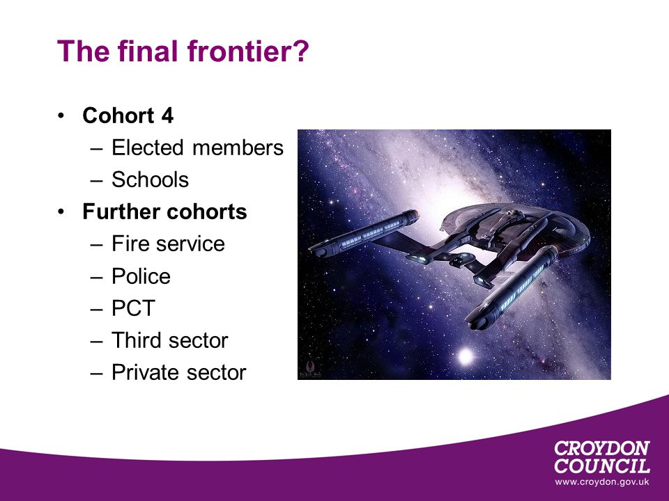 The final frontier? Cohort 4 –Elected members –Schools Further cohorts –Fire service –Police –PCT –Third sector –Private sector