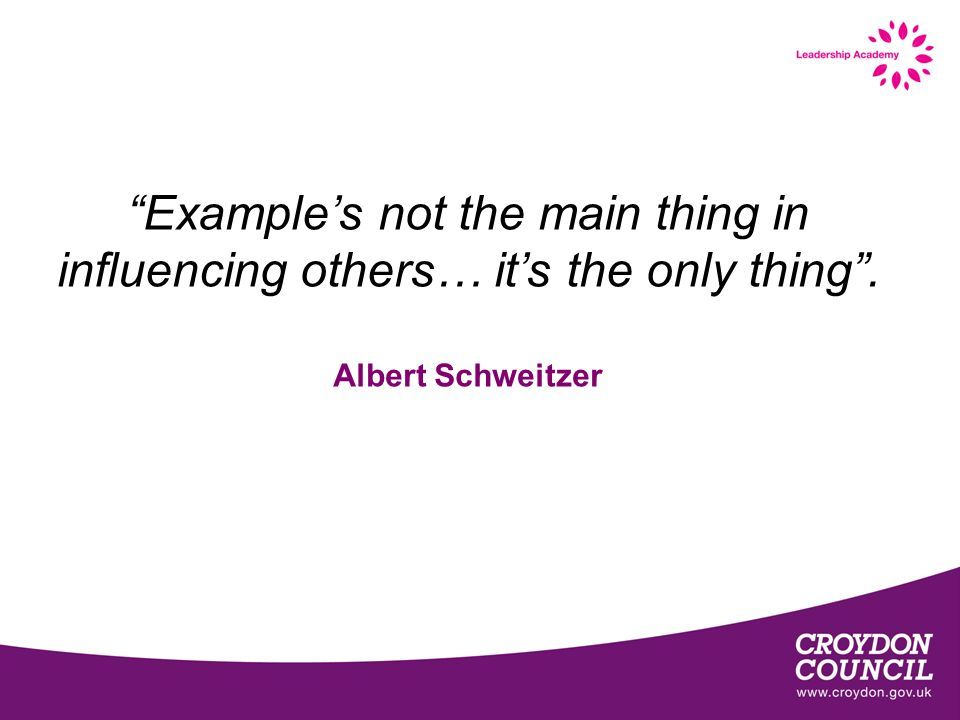 Examples not the main thing in influencing others… its the only thing. Albert Schweitzer