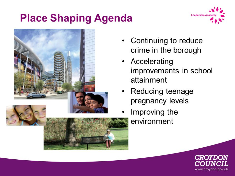 Place Shaping Agenda Continuing to reduce crime in the borough Accelerating improvements in school attainment Reducing teenage pregnancy levels Improv