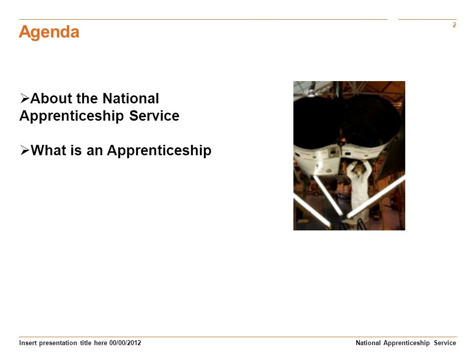 2 Insert presentation title here 00/00/2012 Agenda Subtitle here National Apprenticeship Service About the National Apprenticeship Service What is an Apprenticeship