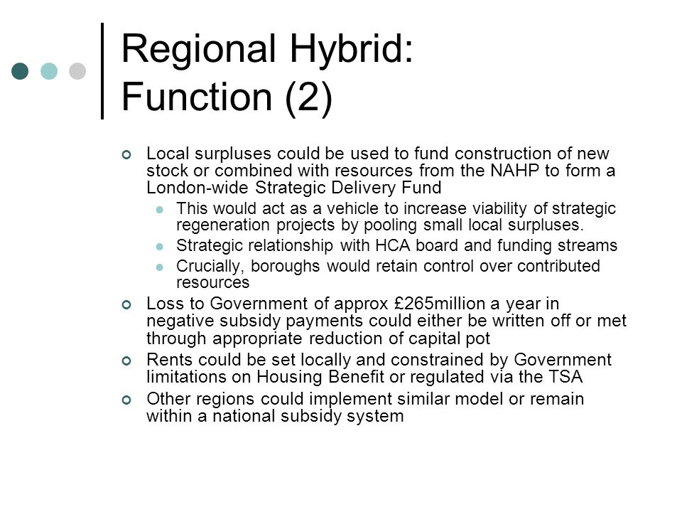 Regional Hybrid: Function (2) Local surpluses could be used to fund construction of new stock or combined with resources from the NAHP to form a London-wide Strategic Delivery Fund This would act as a vehicle to increase viability of strategic regeneration projects by pooling small local surpluses.