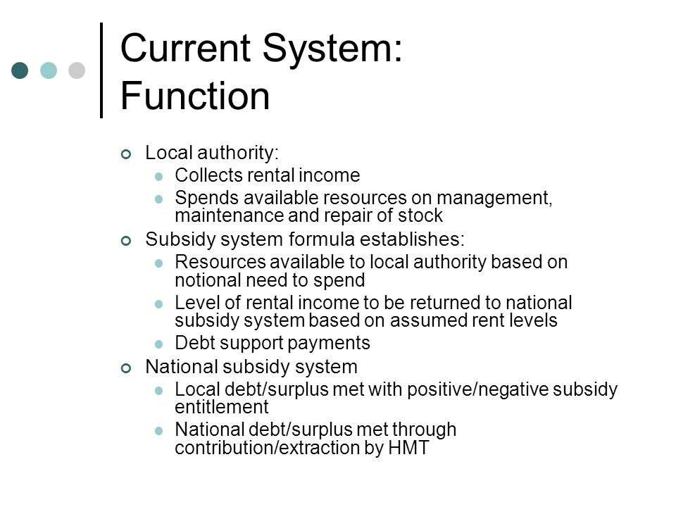 Current System: Function Local authority: Collects rental income Spends available resources on management, maintenance and repair of stock Subsidy system formula establishes: Resources available to local authority based on notional need to spend Level of rental income to be returned to national subsidy system based on assumed rent levels Debt support payments National subsidy system Local debt/surplus met with positive/negative subsidy entitlement National debt/surplus met through contribution/extraction by HMT