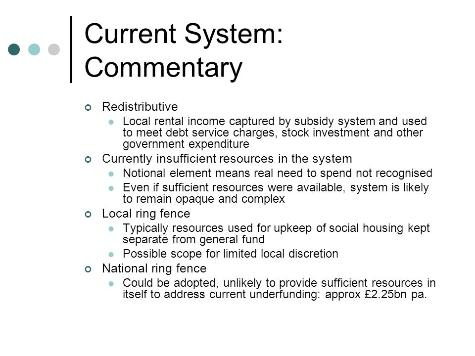 Current System: Commentary Redistributive Local rental income captured by subsidy system and used to meet debt service charges, stock investment and other government expenditure Currently insufficient resources in the system Notional element means real need to spend not recognised Even if sufficient resources were available, system is likely to remain opaque and complex Local ring fence Typically resources used for upkeep of social housing kept separate from general fund Possible scope for limited local discretion National ring fence Could be adopted, unlikely to provide sufficient resources in itself to address current underfunding: approx £2.25bn pa.
