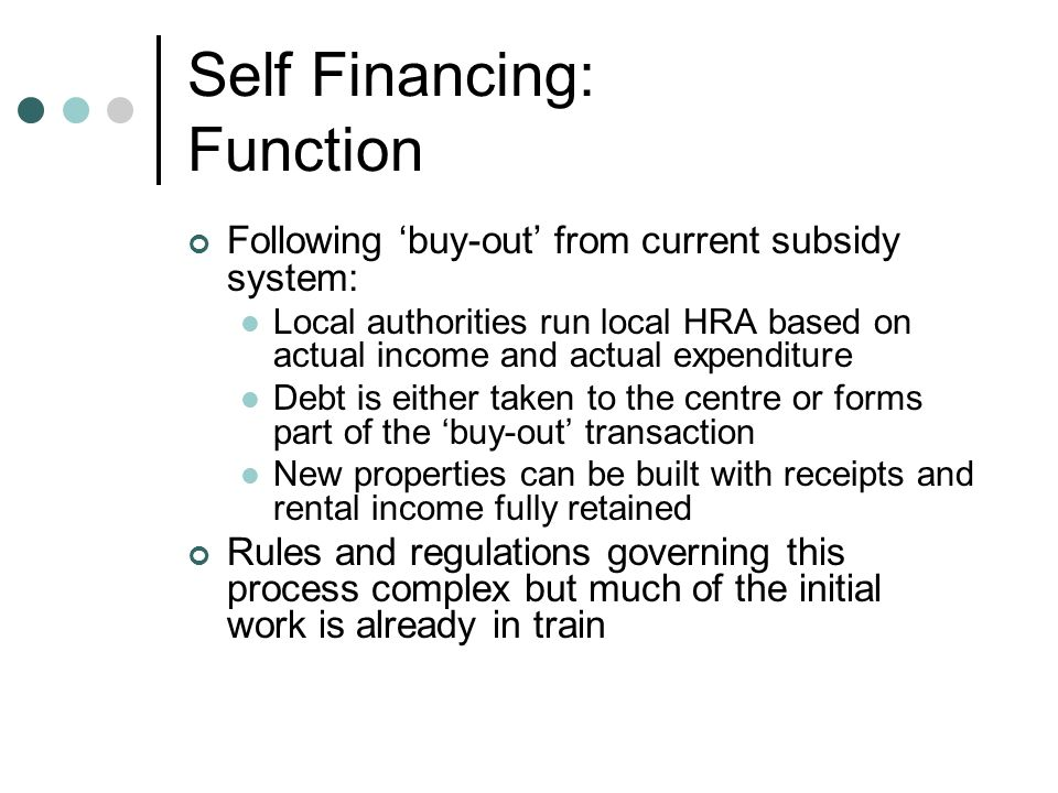 Self Financing: Function Following buy-out from current subsidy system: Local authorities run local HRA based on actual income and actual expenditure Debt is either taken to the centre or forms part of the buy-out transaction New properties can be built with receipts and rental income fully retained Rules and regulations governing this process complex but much of the initial work is already in train