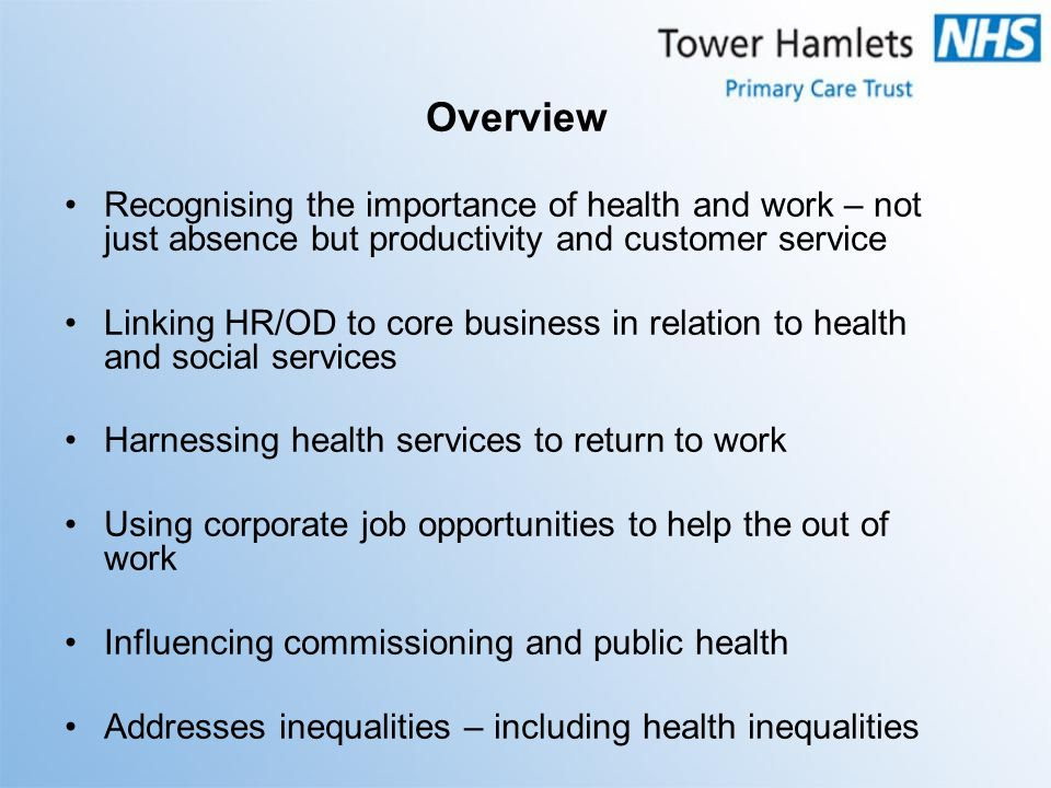 Overview Recognising the importance of health and work – not just absence but productivity and customer service Linking HR/OD to core business in rela