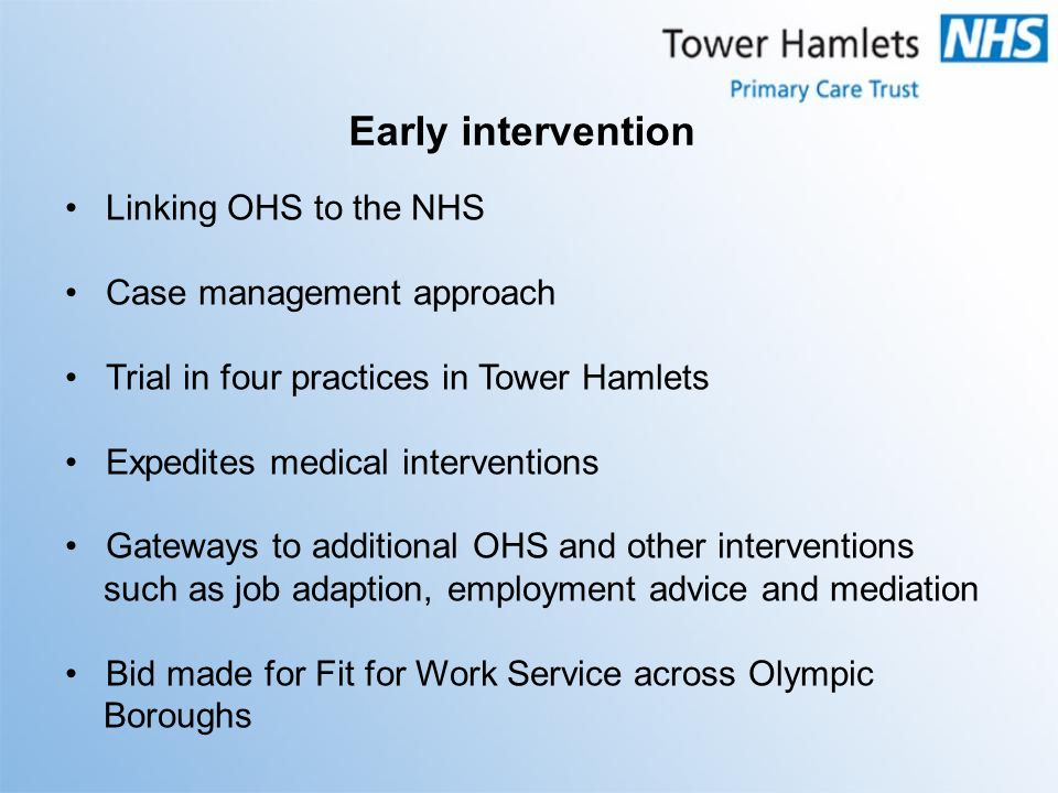 Linking OHS to the NHS Case management approach Trial in four practices in Tower Hamlets Expedites medical interventions Gateways to additional OHS an