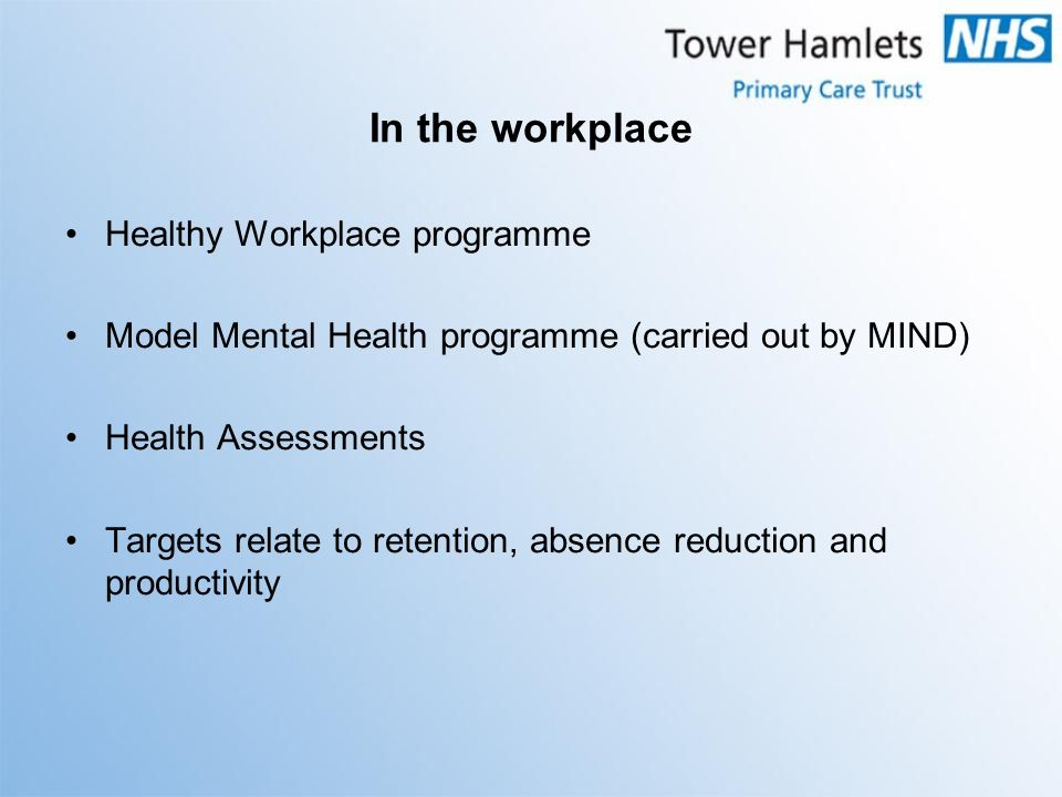 In the workplace Healthy Workplace programme Model Mental Health programme (carried out by MIND) Health Assessments Targets relate to retention, absence reduction and productivity