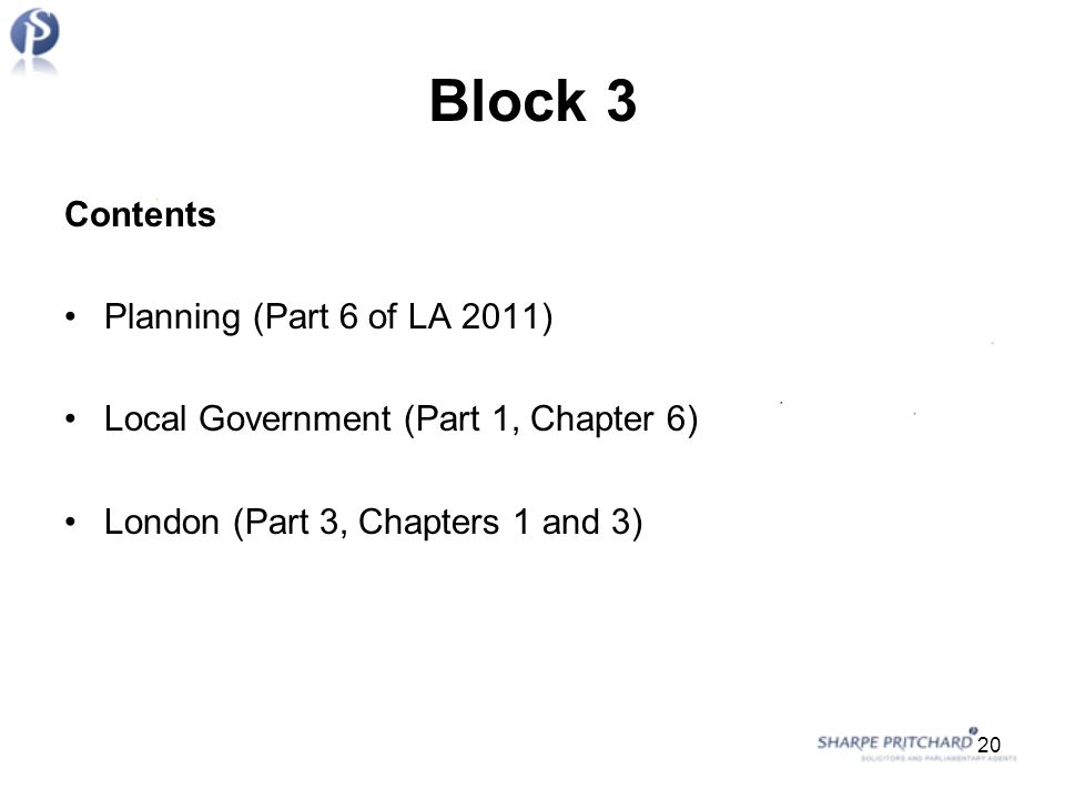 Block 3 Contents Planning (Part 6 of LA 2011) Local Government (Part 1, Chapter 6) London (Part 3, Chapters 1 and 3) 20