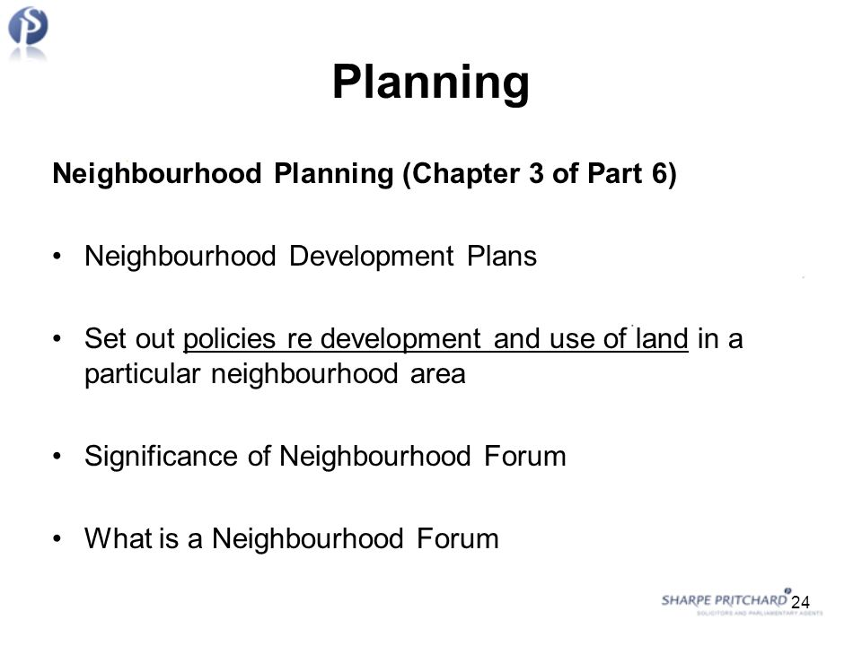 Planning Neighbourhood Planning (Chapter 3 of Part 6) Neighbourhood Development Plans Set out policies re development and use of land in a particular neighbourhood area Significance of Neighbourhood Forum What is a Neighbourhood Forum 24