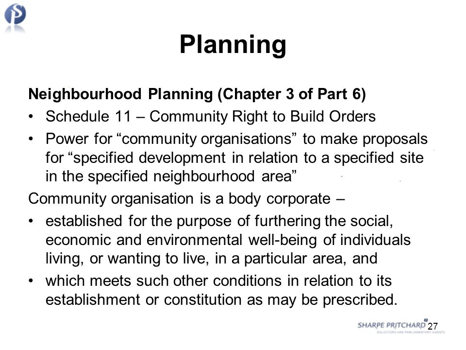 Planning Neighbourhood Planning (Chapter 3 of Part 6) Schedule 11 – Community Right to Build Orders Power for community organisations to make proposals for specified development in relation to a specified site in the specified neighbourhood area Community organisation is a body corporate – established for the purpose of furthering the social, economic and environmental well-being of individuals living, or wanting to live, in a particular area, and which meets such other conditions in relation to its establishment or constitution as may be prescribed.