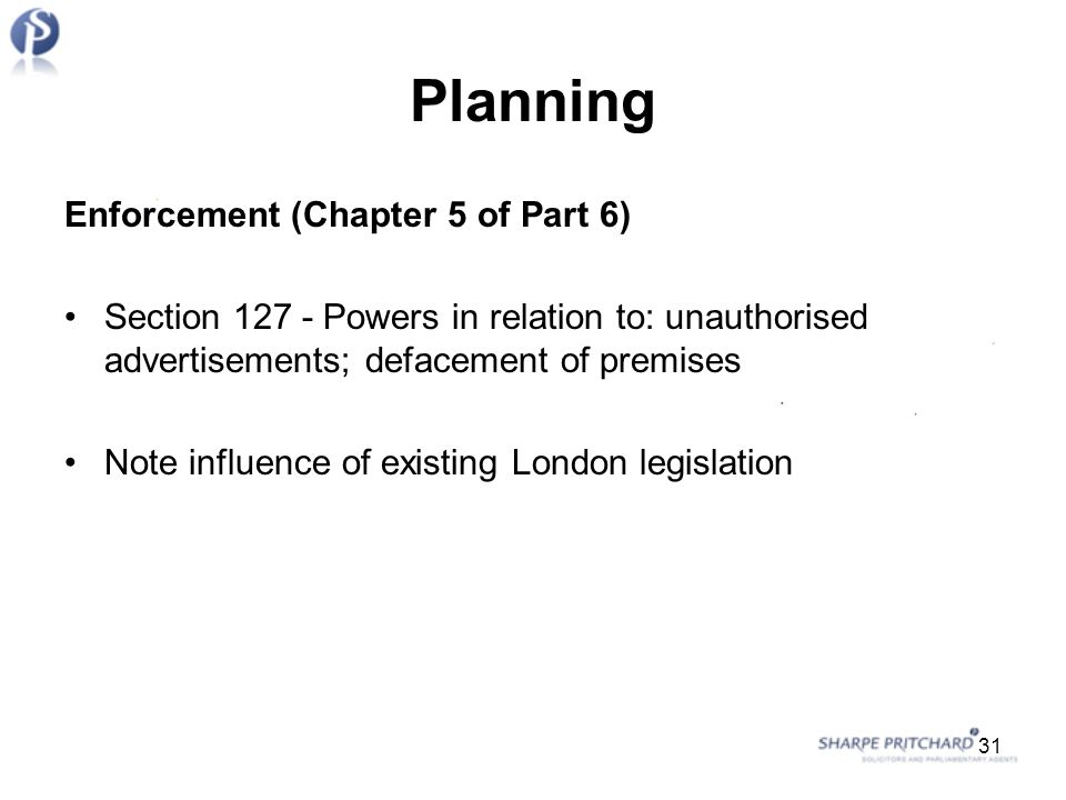 Planning Enforcement (Chapter 5 of Part 6) Section Powers in relation to: unauthorised advertisements; defacement of premises Note influence of existing London legislation 31