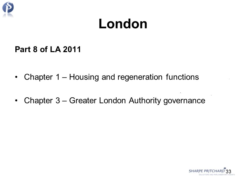 London Part 8 of LA 2011 Chapter 1 – Housing and regeneration functions Chapter 3 – Greater London Authority governance 33