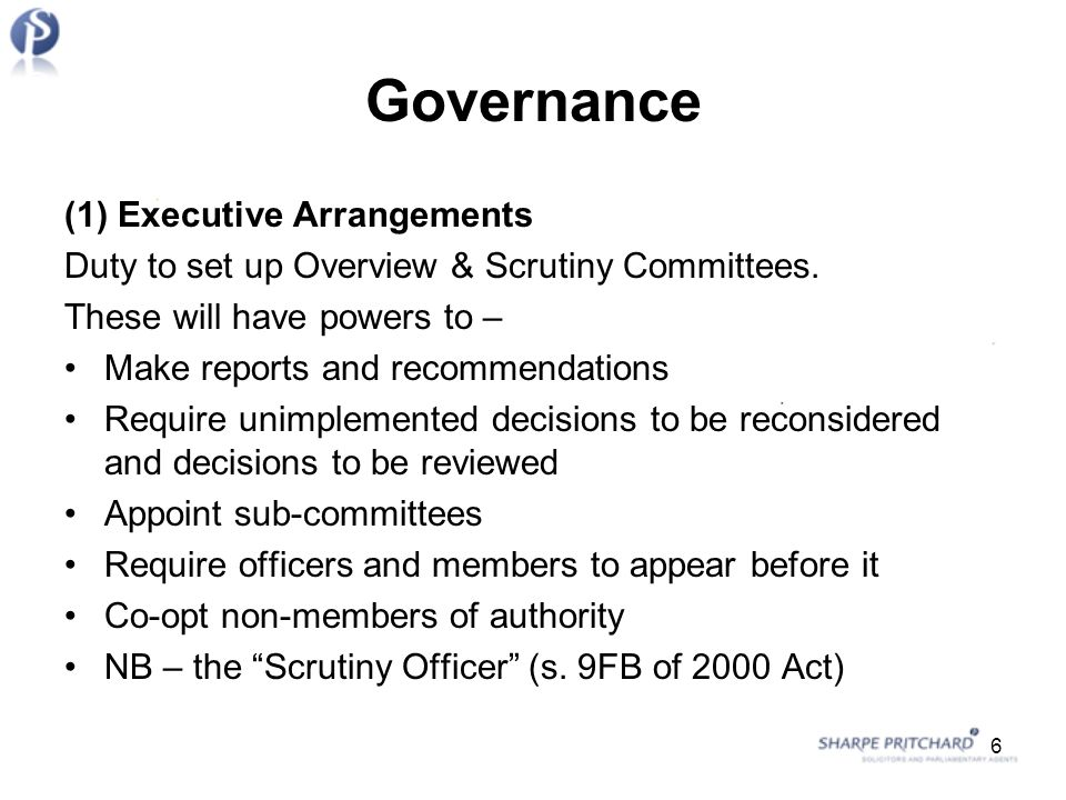 Governance (1) Executive Arrangements Duty to set up Overview & Scrutiny Committees.