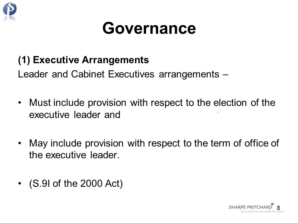 Governance (1) Executive Arrangements Leader and Cabinet Executives arrangements – Must include provision with respect to the election of the executive leader and May include provision with respect to the term of office of the executive leader.