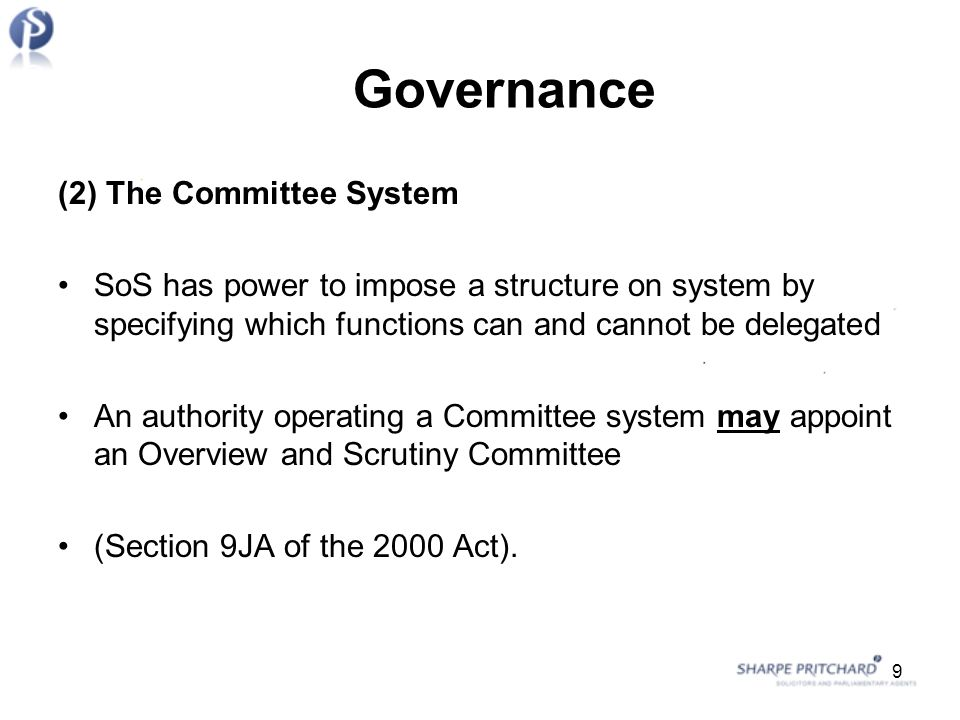Governance (2) The Committee System SoS has power to impose a structure on system by specifying which functions can and cannot be delegated An authority operating a Committee system may appoint an Overview and Scrutiny Committee (Section 9JA of the 2000 Act).