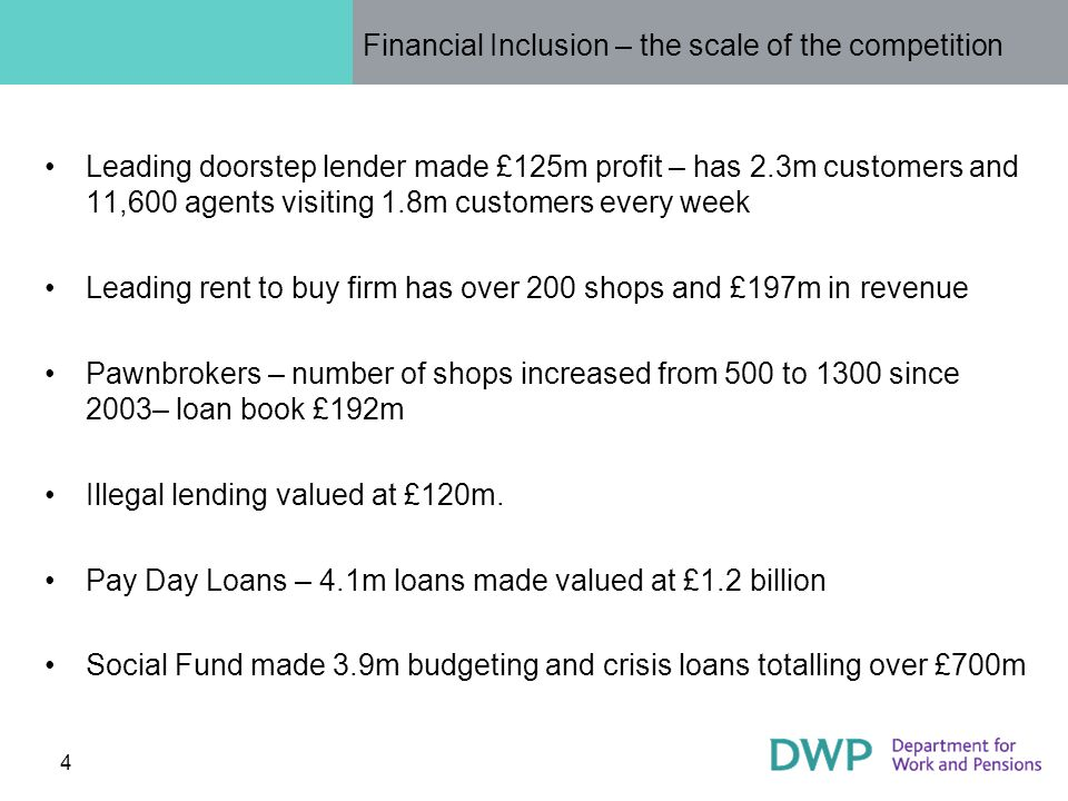 4 Financial Inclusion – the scale of the competition Leading doorstep lender made £125m profit – has 2.3m customers and 11,600 agents visiting 1.8m customers every week Leading rent to buy firm has over 200 shops and £197m in revenue Pawnbrokers – number of shops increased from 500 to 1300 since 2003– loan book £192m Illegal lending valued at £120m.