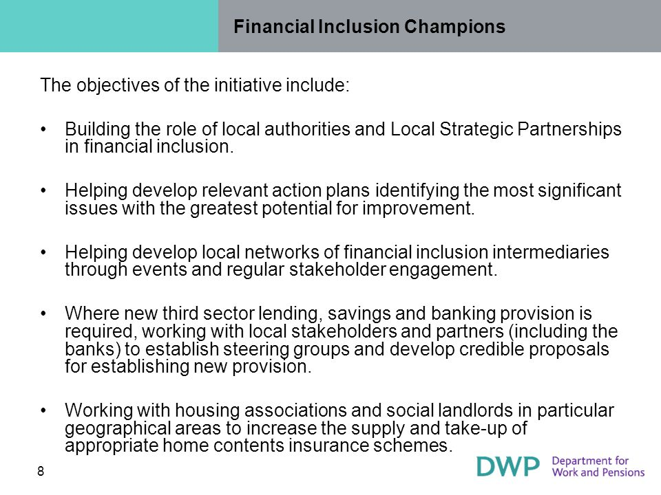 8 Financial Inclusion Champions The objectives of the initiative include: Building the role of local authorities and Local Strategic Partnerships in financial inclusion.