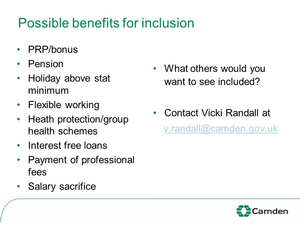 Possible benefits for inclusion What others would you want to see included? Contact Vicki Randall at v.randall@camden.gov.uk PRP/bonus Pension Holiday