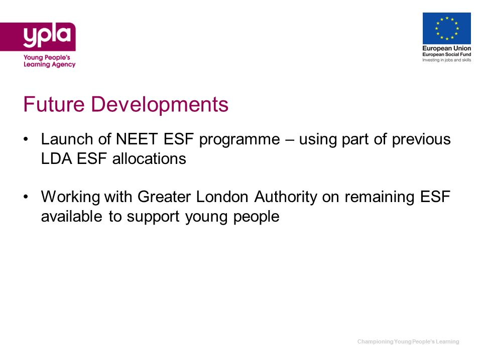 Championing Young Peoples Learning Future Developments Launch of NEET ESF programme – using part of previous LDA ESF allocations Working with Greater London Authority on remaining ESF available to support young people