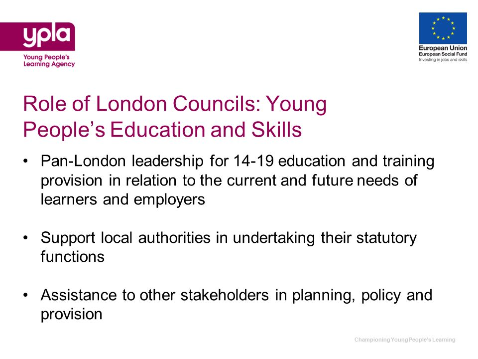 Championing Young Peoples Learning Role of London Councils: Young Peoples Education and Skills Pan-London leadership for 14-19 education and training provision in relation to the current and future needs of learners and employers Support local authorities in undertaking their statutory functions Assistance to other stakeholders in planning, policy and provision