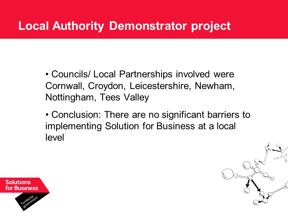 Councils/ Local Partnerships involved were Cornwall, Croydon, Leicestershire, Newham, Nottingham, Tees Valley Conclusion: There are no significant barriers to implementing Solution for Business at a local level Local Authority Demonstrator project