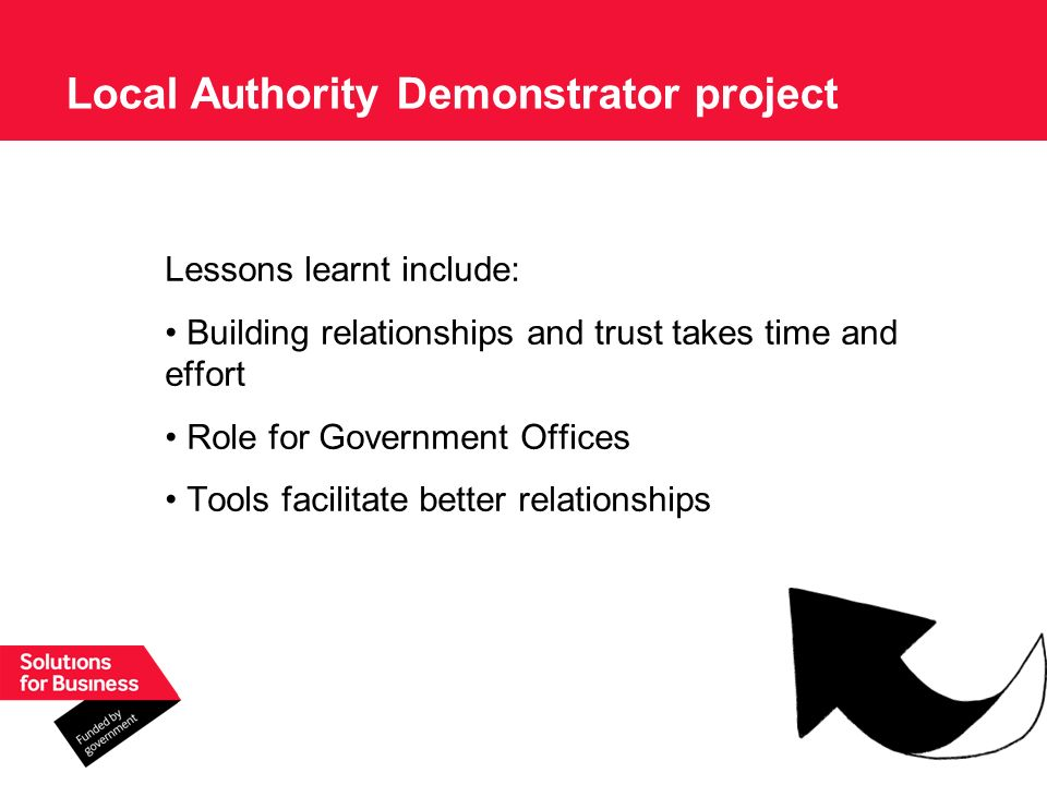 Lessons learnt include: Building relationships and trust takes time and effort Role for Government Offices Tools facilitate better relationships Local Authority Demonstrator project
