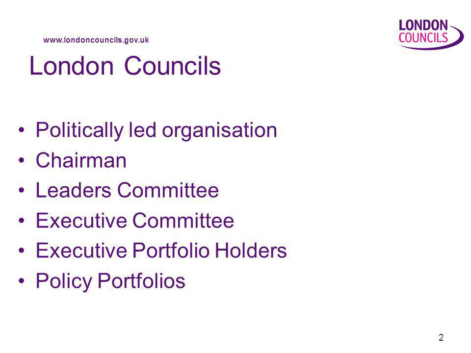 www.londoncouncils.gov.uk 2 London Councils Politically led organisation Chairman Leaders Committee Executive Committee Executive Portfolio Holders Policy Portfolios