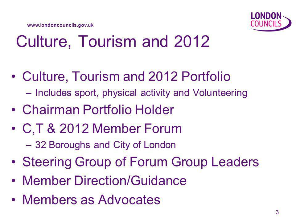 www.londoncouncils.gov.uk 3 Culture, Tourism and 2012 Culture, Tourism and 2012 Portfolio –Includes sport, physical activity and Volunteering Chairman Portfolio Holder C,T & 2012 Member Forum –32 Boroughs and City of London Steering Group of Forum Group Leaders Member Direction/Guidance Members as Advocates