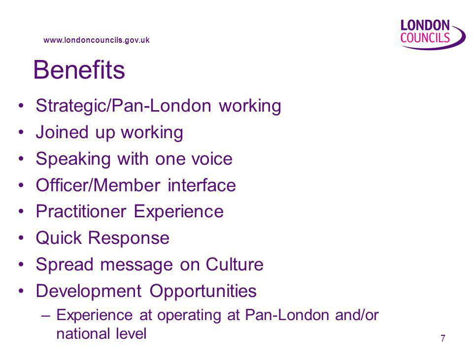 www.londoncouncils.gov.uk 7 Benefits Strategic/Pan-London working Joined up working Speaking with one voice Officer/Member interface Practitioner Experience Quick Response Spread message on Culture Development Opportunities –Experience at operating at Pan-London and/or national level