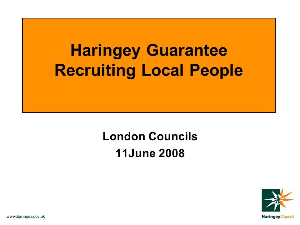 www.haringey.gov.uk London Councils 11June 2008 Haringey Guarantee Recruiting Local People