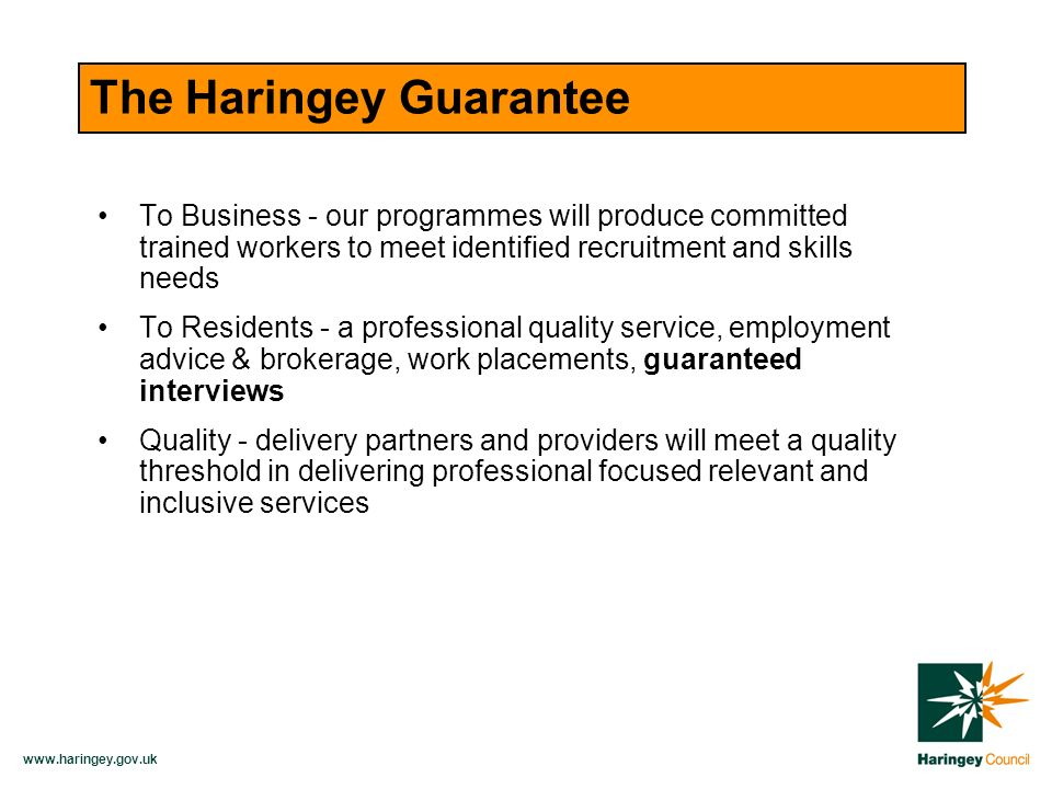 The Haringey Guarantee To Business - our programmes will produce committed trained workers to meet identified recruitment and skills needs To Residents - a professional quality service, employment advice & brokerage, work placements, guaranteed interviews Quality - delivery partners and providers will meet a quality threshold in delivering professional focused relevant and inclusive services