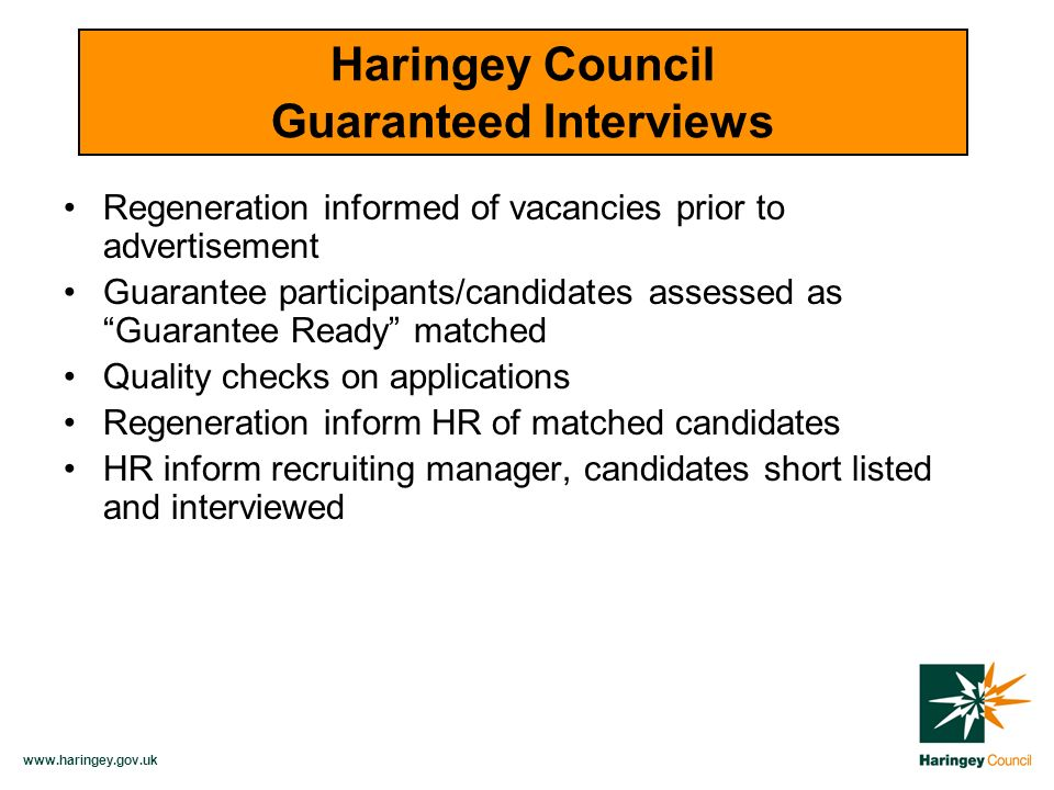 Regeneration informed of vacancies prior to advertisement Guarantee participants/candidates assessed as Guarantee Ready matched Quality checks on applications Regeneration inform HR of matched candidates HR inform recruiting manager, candidates short listed and interviewed Haringey Council Guaranteed Interviews
