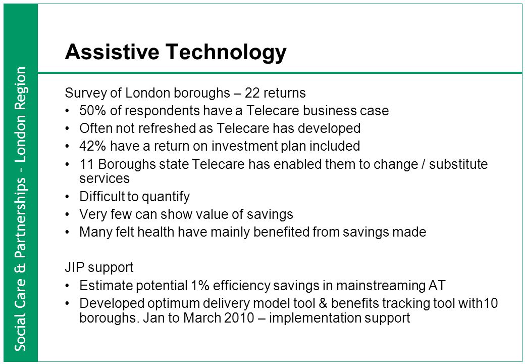 Social Care & Partnerships – London Region Assistive Technology Survey of London boroughs – 22 returns 50% of respondents have a Telecare business case Often not refreshed as Telecare has developed 42% have a return on investment plan included 11 Boroughs state Telecare has enabled them to change / substitute services Difficult to quantify Very few can show value of savings Many felt health have mainly benefited from savings made JIP support Estimate potential 1% efficiency savings in mainstreaming AT Developed optimum delivery model tool & benefits tracking tool with10 boroughs.