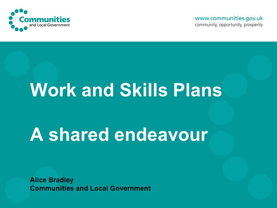 Work and Skills Plans A shared endeavour Alice Bradley Communities and Local Government