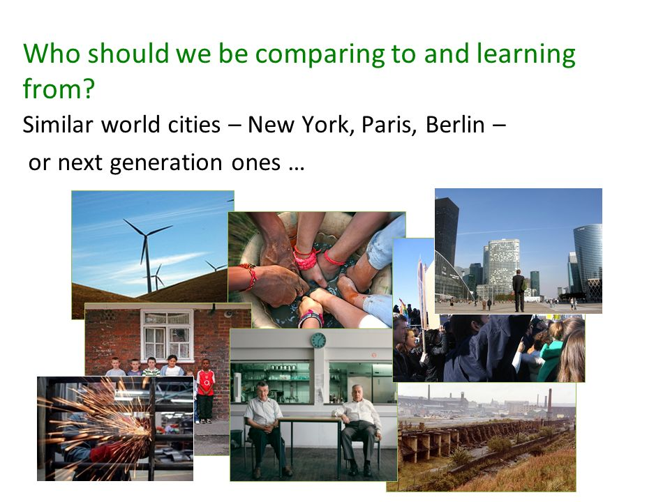 Who should we be comparing to and learning from? Similar world cities – New York, Paris, Berlin – or next generation ones …